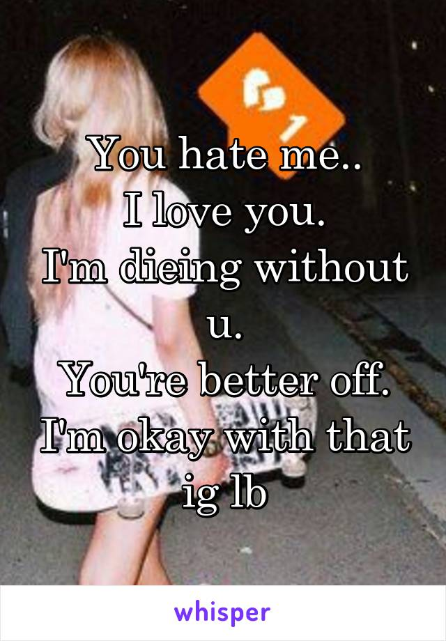 You hate me.. I love you. I'm dieing without u. You're better off. I'm okay with that ig lb