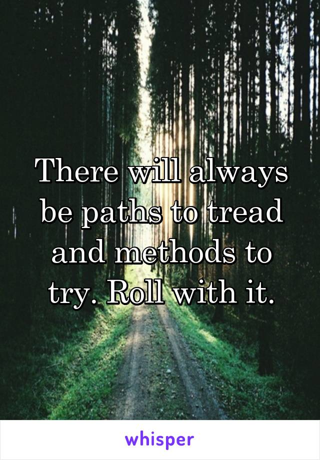 There will always be paths to tread and methods to try. Roll with it.