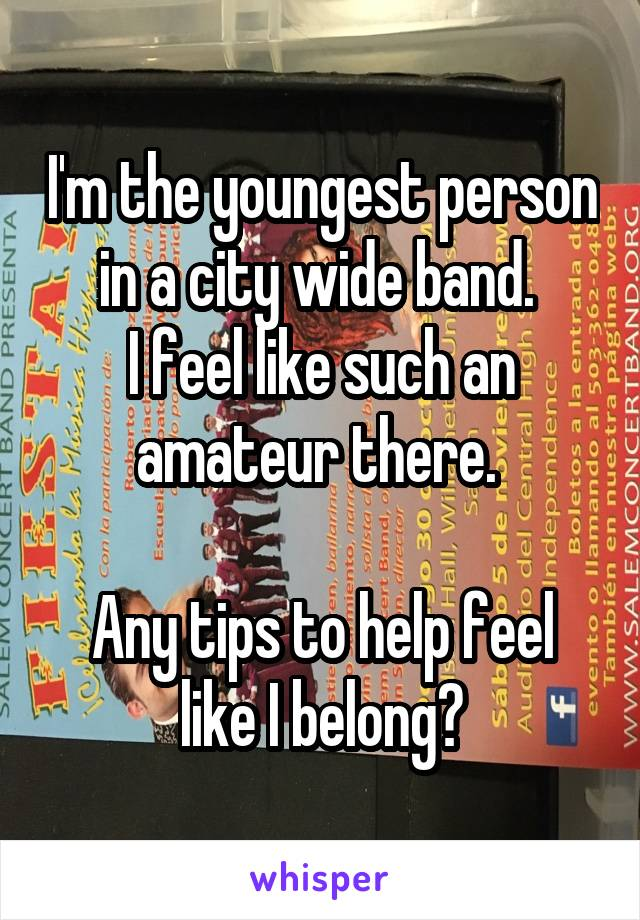 I'm the youngest person in a city wide band.  I feel like such an amateur there.   Any tips to help feel like I belong?