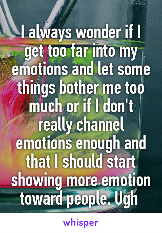 I always wonder if I get too far into my emotions and let some things bother me too much or if I don't really channel emotions enough and that I should start showing more emotion toward people. Ugh