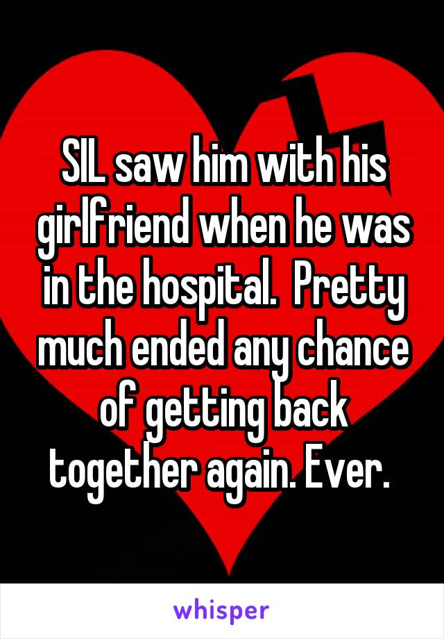 SIL saw him with his girlfriend when he was in the hospital.  Pretty much ended any chance of getting back together again. Ever.