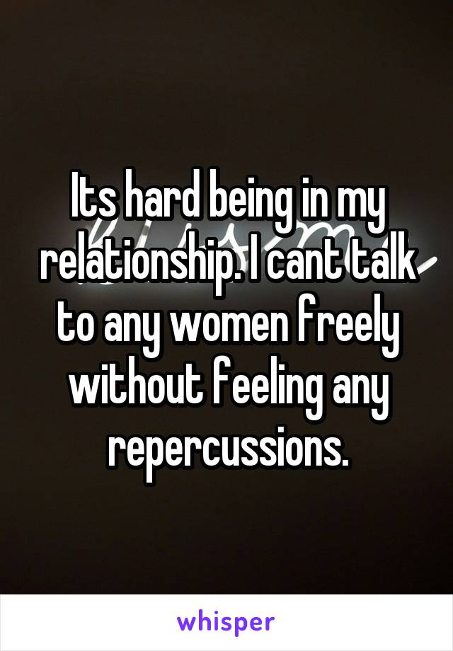 Its hard being in my relationship. I cant talk to any women freely without feeling any repercussions.
