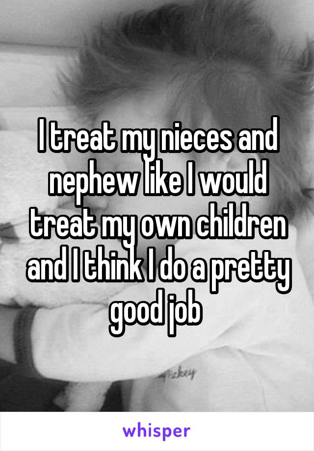 I treat my nieces and nephew like I would treat my own children and I think I do a pretty good job
