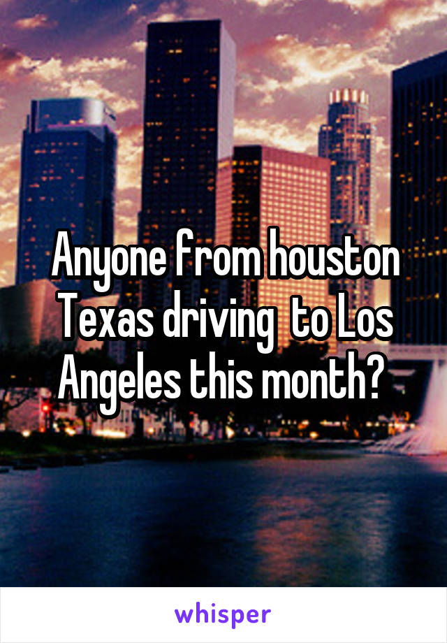 Anyone from houston Texas driving  to Los Angeles this month?