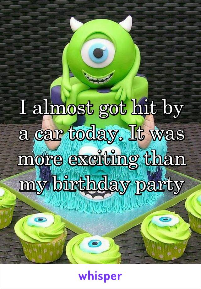 I almost got hit by a car today. It was more exciting than my birthday party
