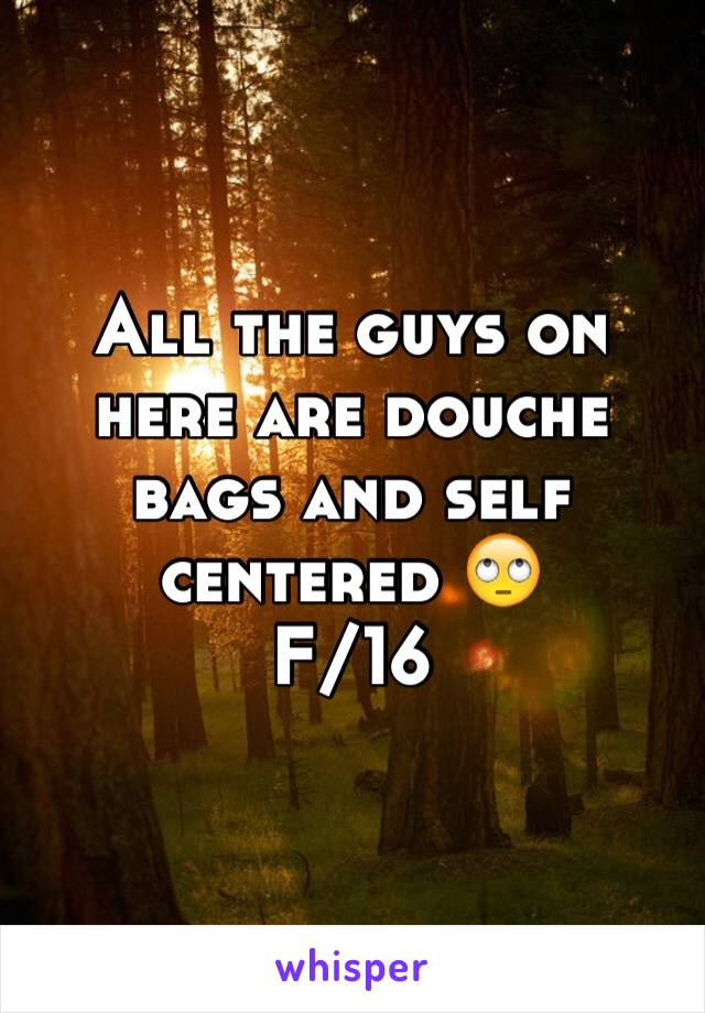 All the guys on here are douche bags and self centered 🙄 F/16