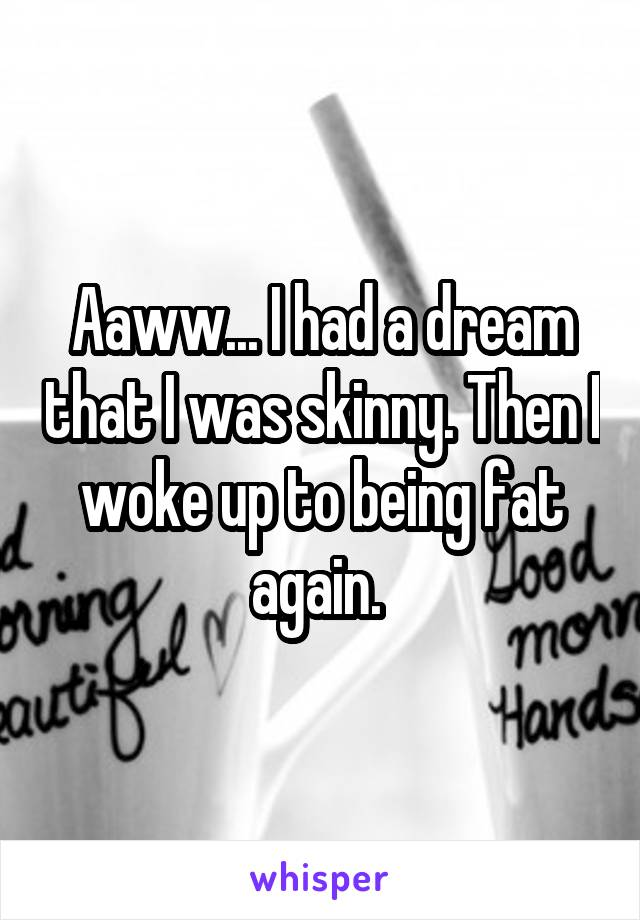 Aaww... I had a dream that I was skinny. Then I woke up to being fat again.