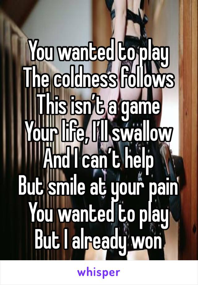 You wanted to play The coldness follows This isn't a game Your life, I'll swallow And I can't help But smile at your pain You wanted to play But I already won