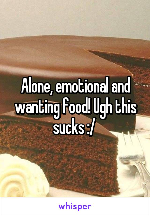 Alone, emotional and wanting food! Ugh this sucks :/