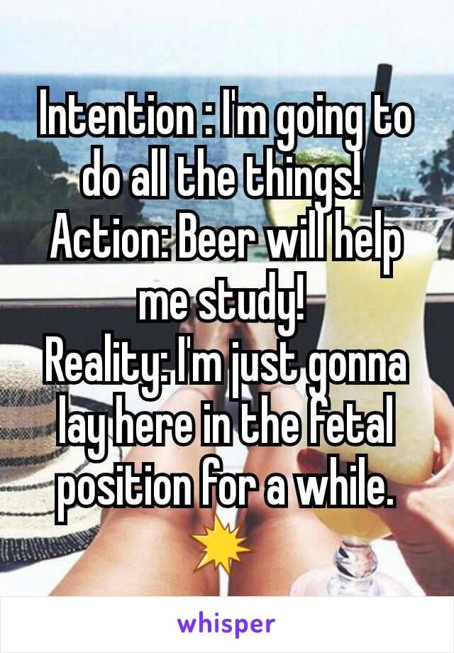 Intention : I'm going to do all the things!  Action: Beer will help me study!  Reality: I'm just gonna lay here in the fetal position for a while.💥
