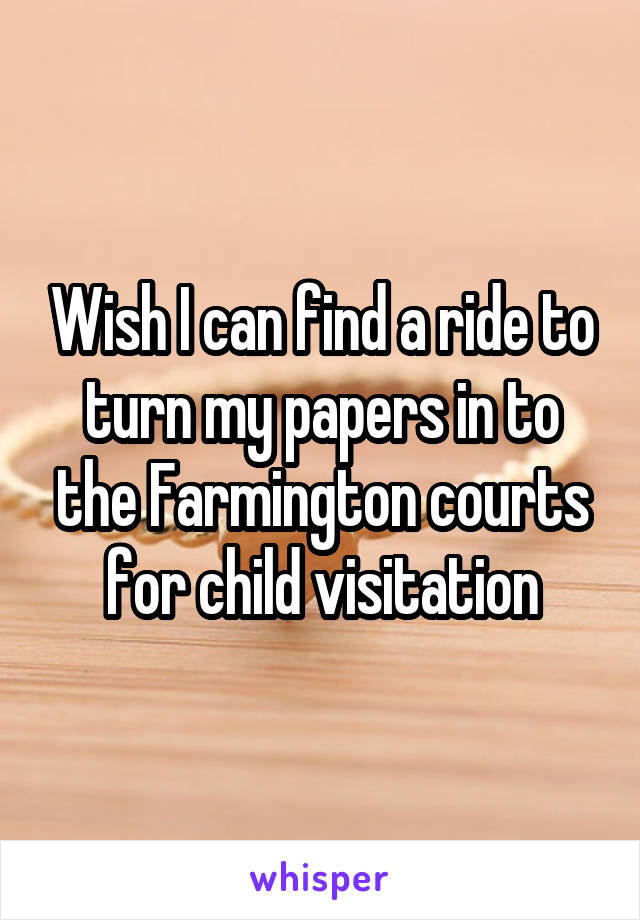 Wish I can find a ride to turn my papers in to the Farmington courts for child visitation