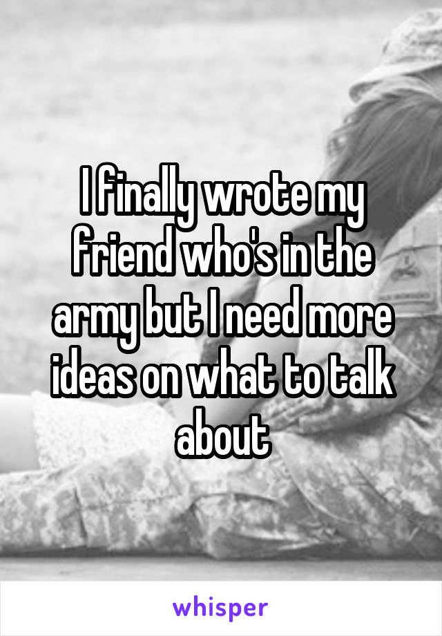 I finally wrote my friend who's in the army but I need more ideas on what to talk about