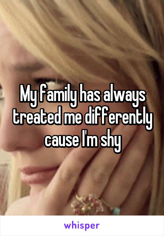 My family has always treated me differently cause I'm shy
