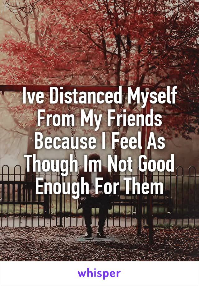 Ive Distanced Myself From My Friends Because I Feel As Though Im Not Good Enough For Them