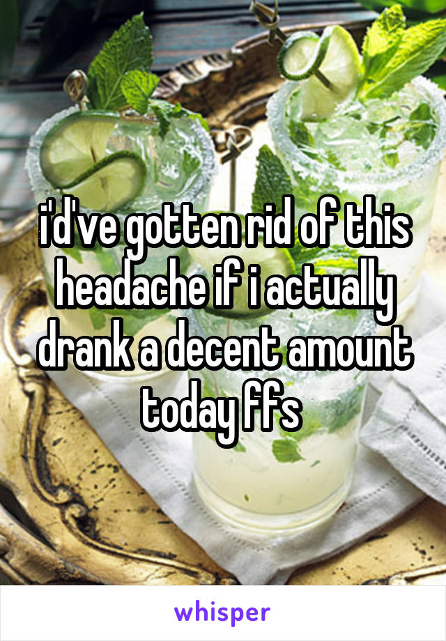 i'd've gotten rid of this headache if i actually drank a decent amount today ffs