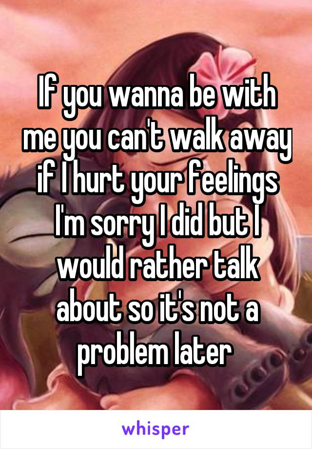 If you wanna be with me you can't walk away if I hurt your feelings I'm sorry I did but I would rather talk about so it's not a problem later