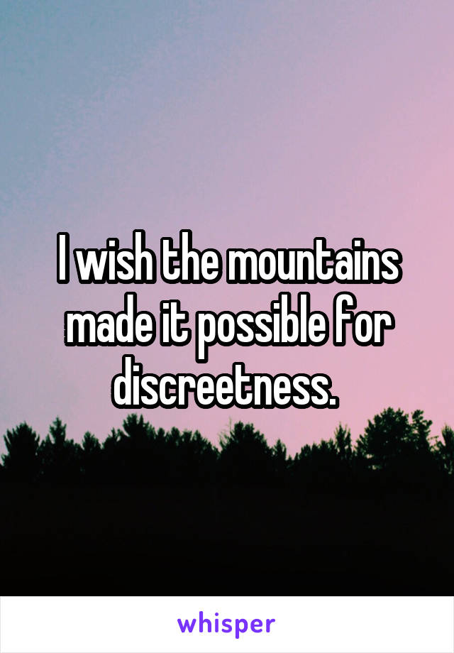 I wish the mountains made it possible for discreetness.