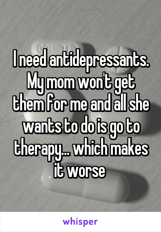 I need antidepressants. My mom won't get them for me and all she wants to do is go to therapy... which makes it worse