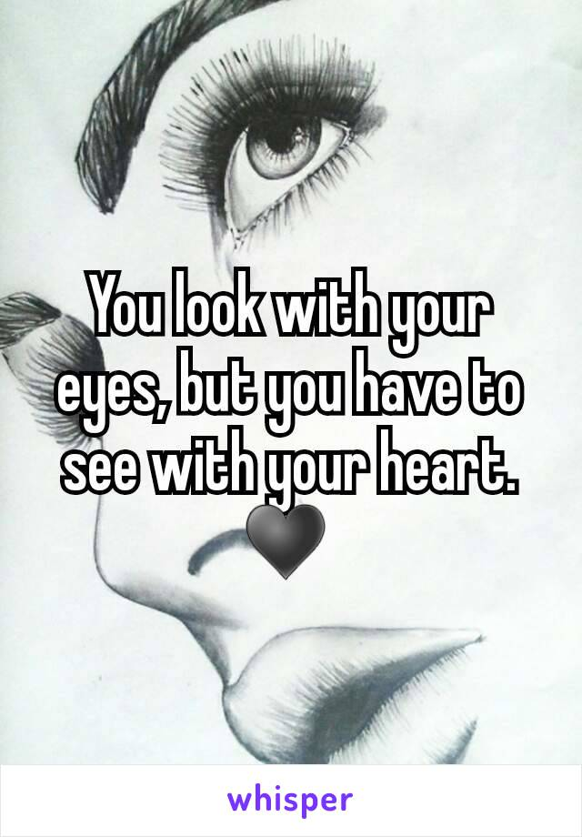 You look with your eyes, but you have to see with your heart. ♥