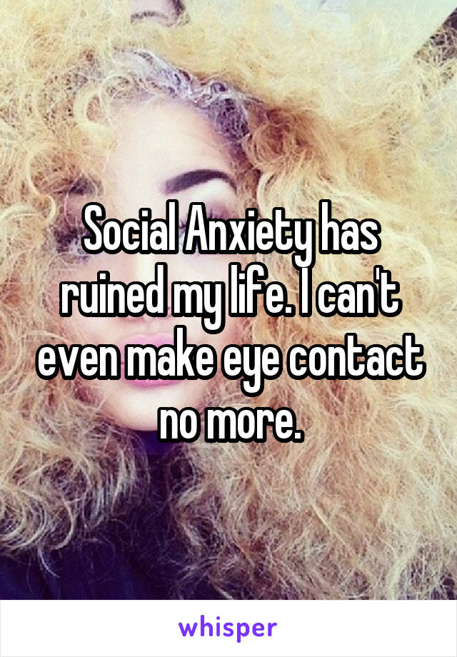 Social Anxiety has ruined my life. I can't even make eye contact no more.