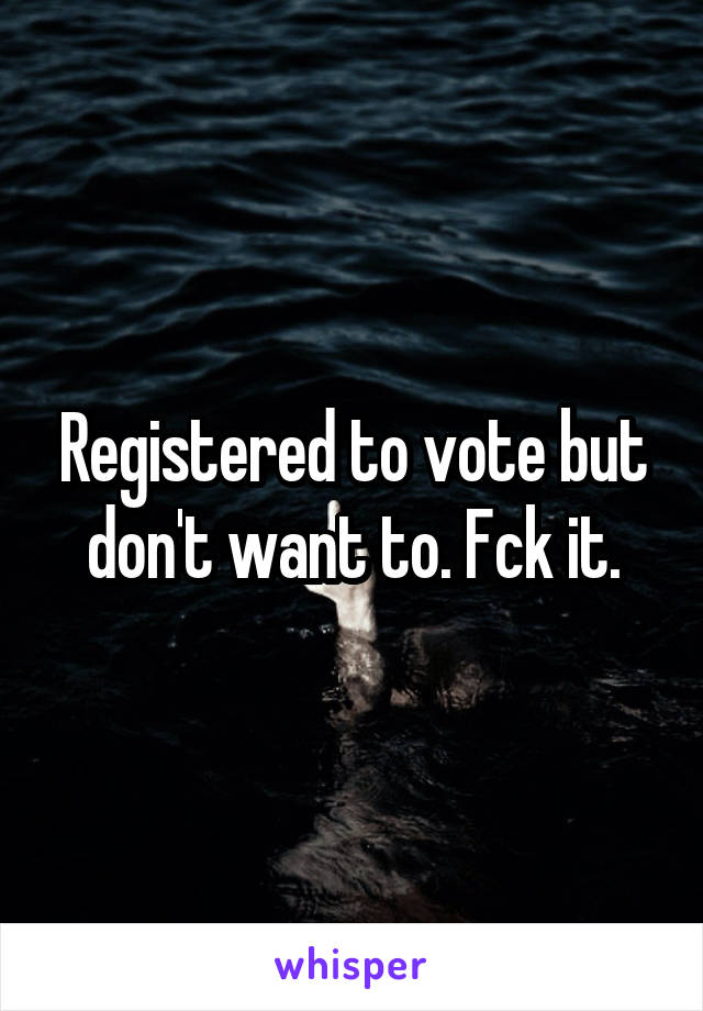 Registered to vote but don't want to. Fck it.