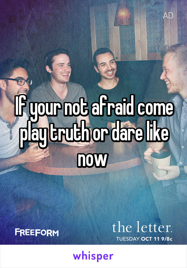 If your not afraid come play truth or dare like now