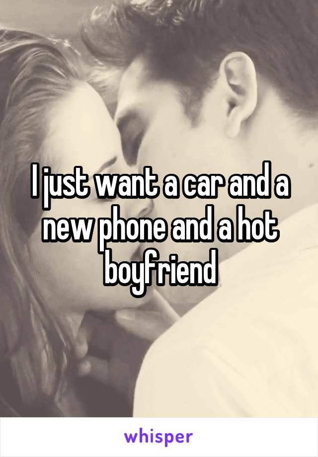 I just want a car and a new phone and a hot boyfriend