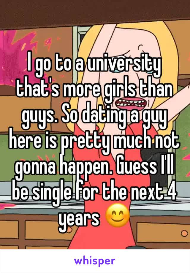 I go to a university that's more girls than guys. So dating a guy here is pretty much not gonna happen. Guess I'll be single for the next 4 years 😊