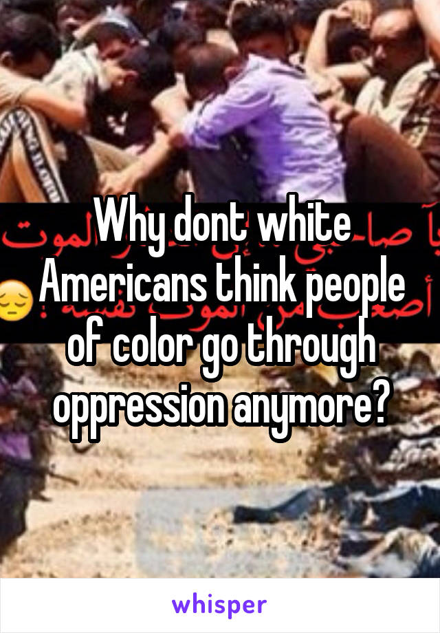 Why dont white Americans think people of color go through oppression anymore?
