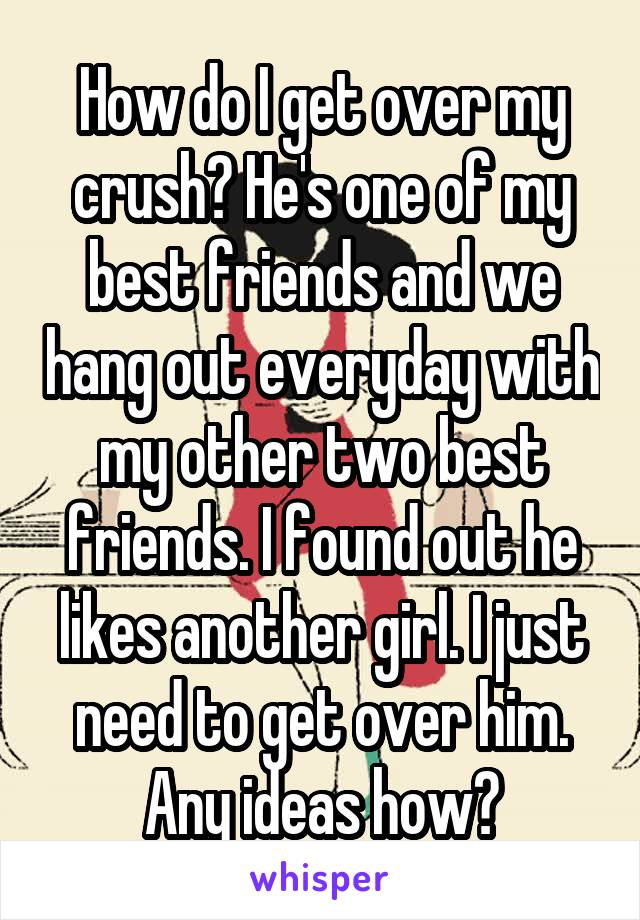 How do I get over my crush? He's one of my best friends and we hang out everyday with my other two best friends. I found out he likes another girl. I just need to get over him. Any ideas how?