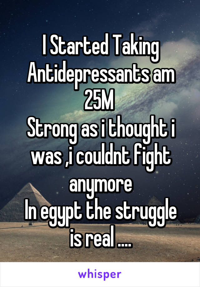 I Started Taking Antidepressants am 25M  Strong as i thought i was ,i couldnt fight anymore In egypt the struggle is real ....