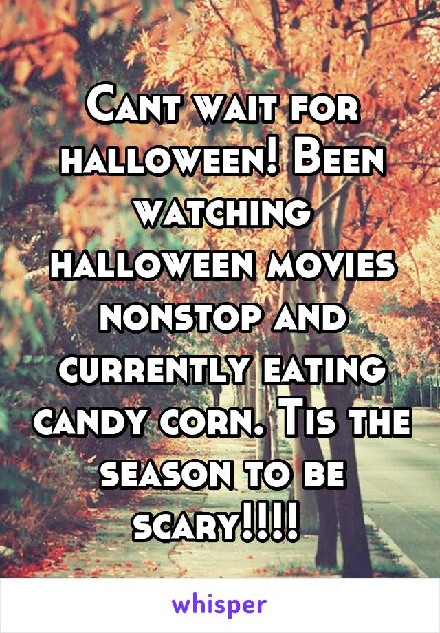 Cant wait for halloween! Been watching halloween movies nonstop and currently eating candy corn. Tis the season to be scary!!!!