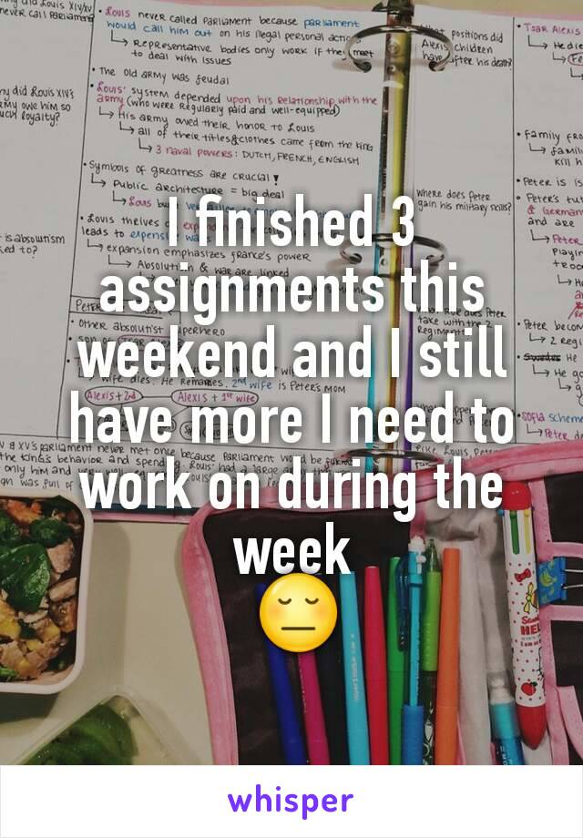 I finished 3 assignments this weekend and I still have more I need to work on during the week  😔