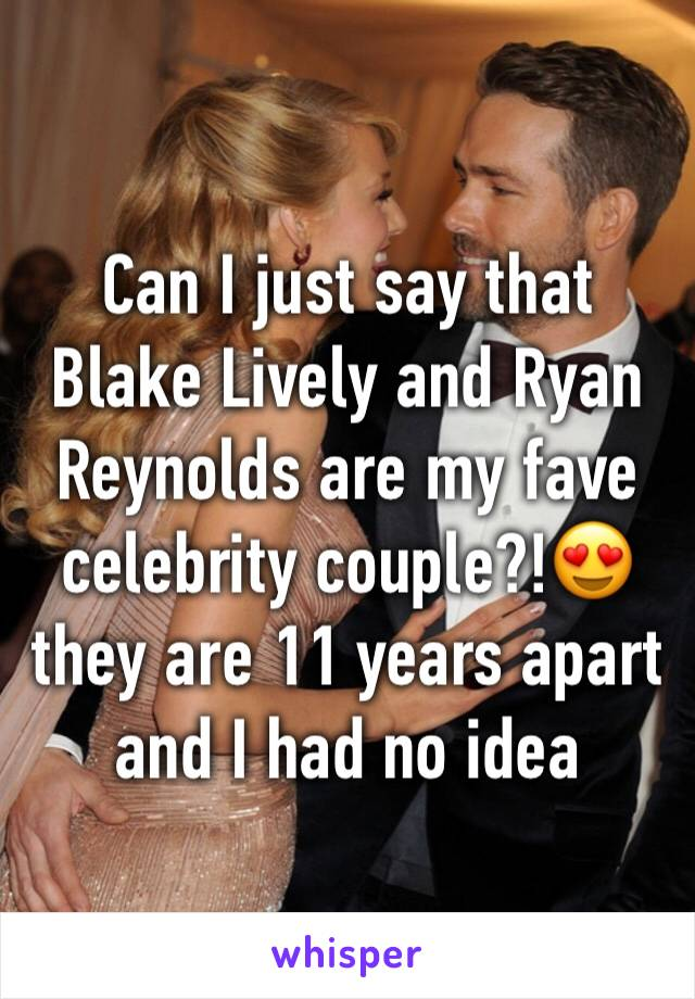 Can I just say that Blake Lively and Ryan Reynolds are my fave celebrity couple?!😍 they are 11 years apart and I had no idea