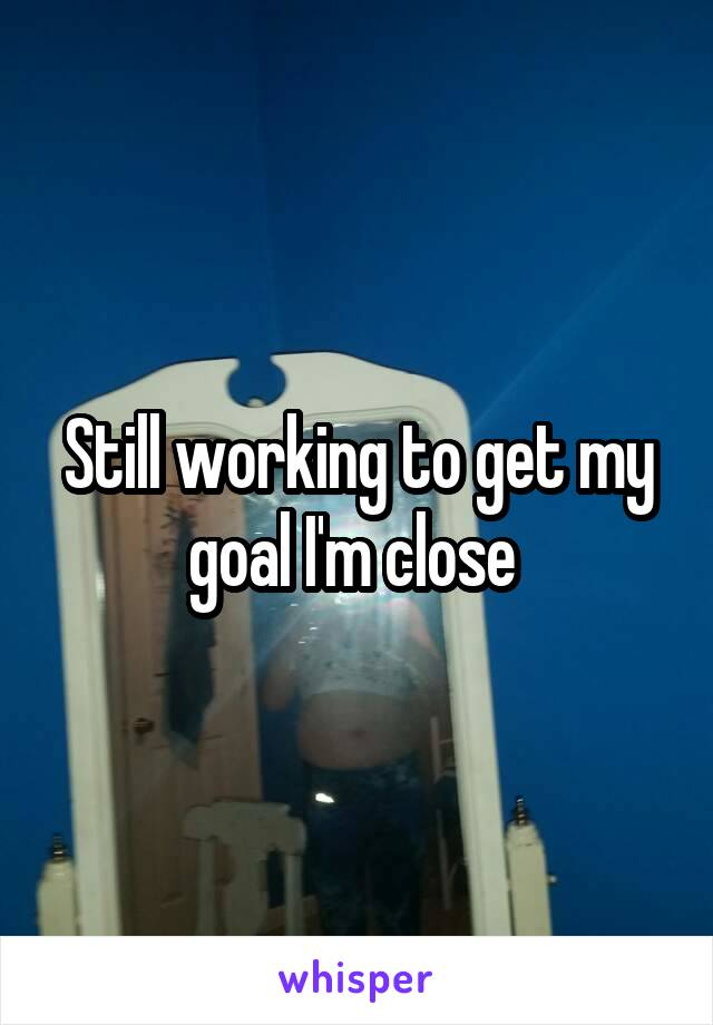 Still working to get my goal I'm close