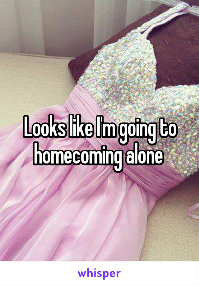 Looks like I'm going to homecoming alone