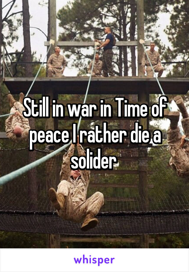 Still in war in Time of peace I rather die a solider
