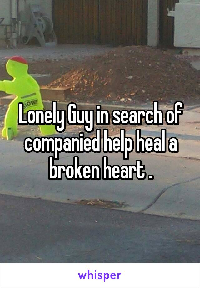 Lonely Guy in search of companied help heal a broken heart .