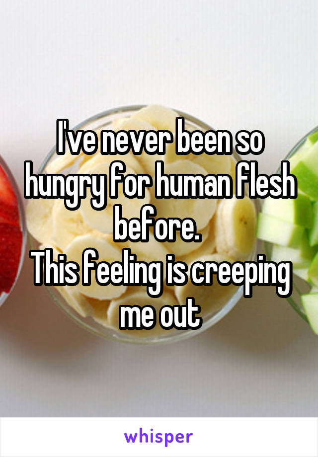 I've never been so hungry for human flesh before.  This feeling is creeping me out