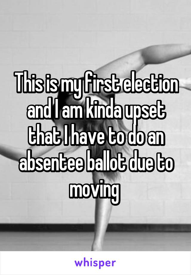 This is my first election and I am kinda upset that I have to do an absentee ballot due to moving