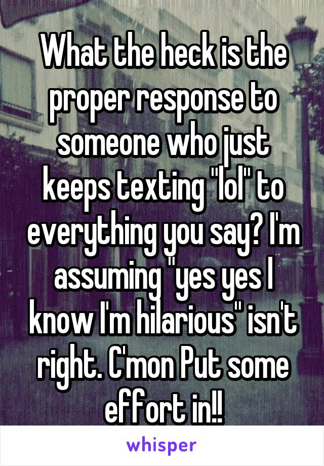 """What the heck is the proper response to someone who just keeps texting """"lol"""" to everything you say? I'm assuming """"yes yes I know I'm hilarious"""" isn't right. C'mon Put some effort in!!"""