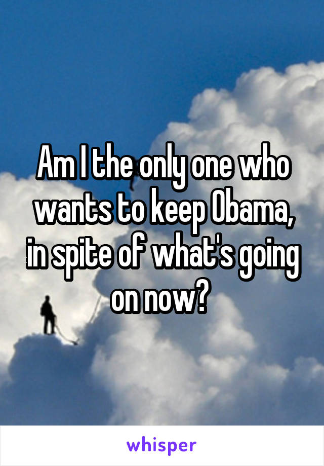 Am I the only one who wants to keep Obama, in spite of what's going on now?