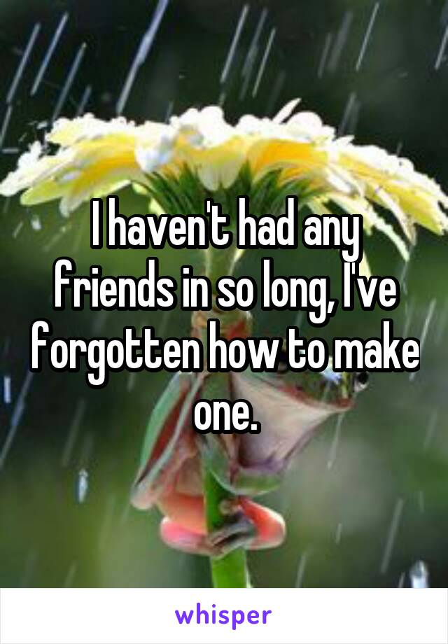 I haven't had any friends in so long, I've forgotten how to make one.