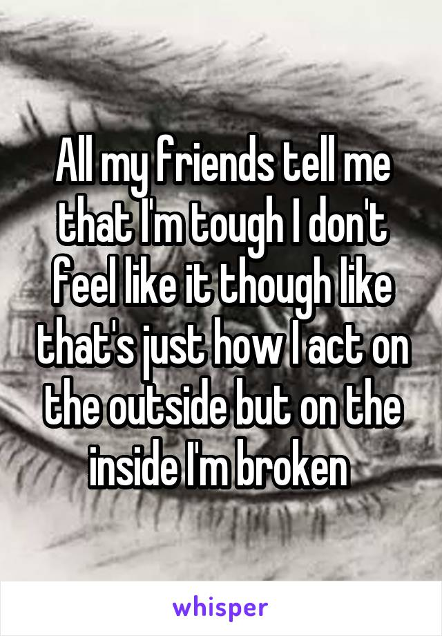 All my friends tell me that I'm tough I don't feel like it though like that's just how I act on the outside but on the inside I'm broken