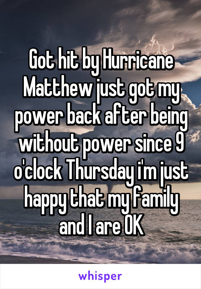 Got hit by Hurricane Matthew just got my power back after being without power since 9 o'clock Thursday i'm just happy that my family and I are OK