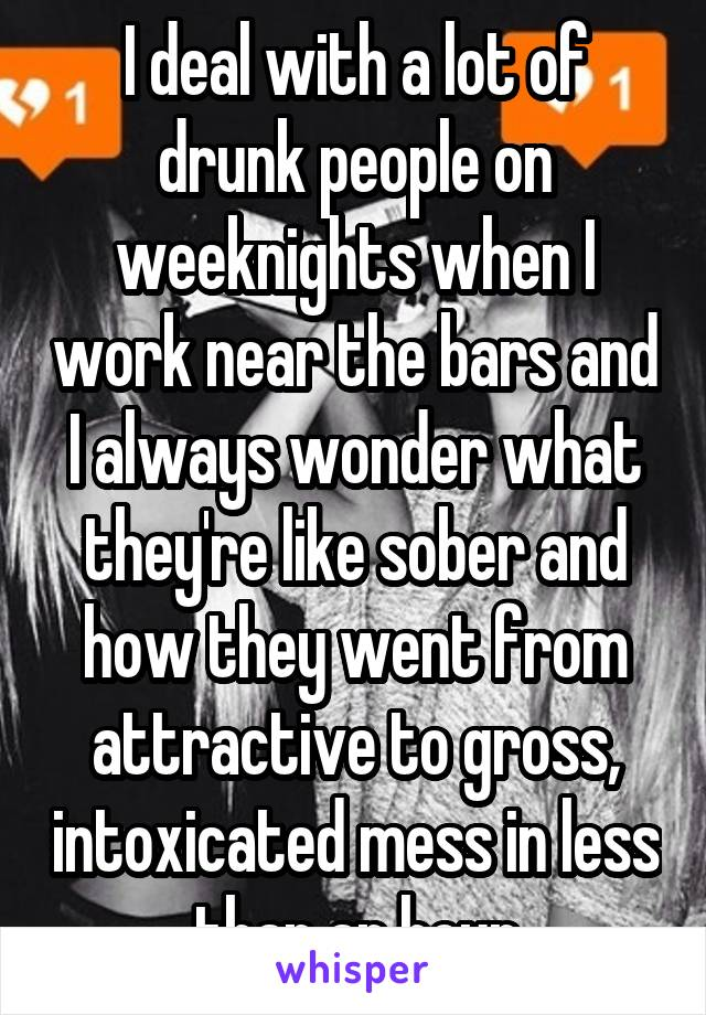 I deal with a lot of drunk people on weeknights when I work near the bars and I always wonder what they're like sober and how they went from attractive to gross, intoxicated mess in less than an hour