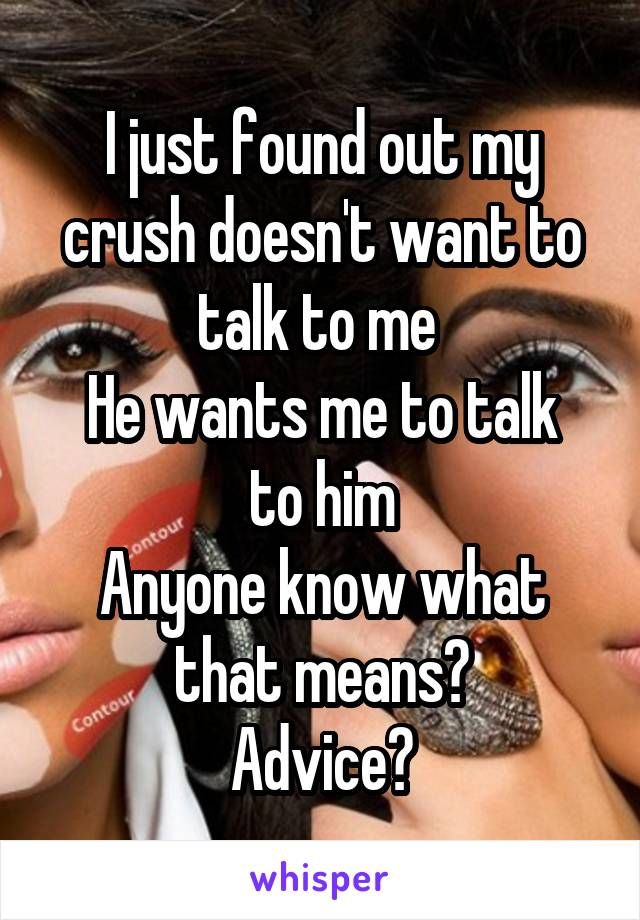 I just found out my crush doesn't want to talk to me  He wants me to talk to him Anyone know what that means? Advice?