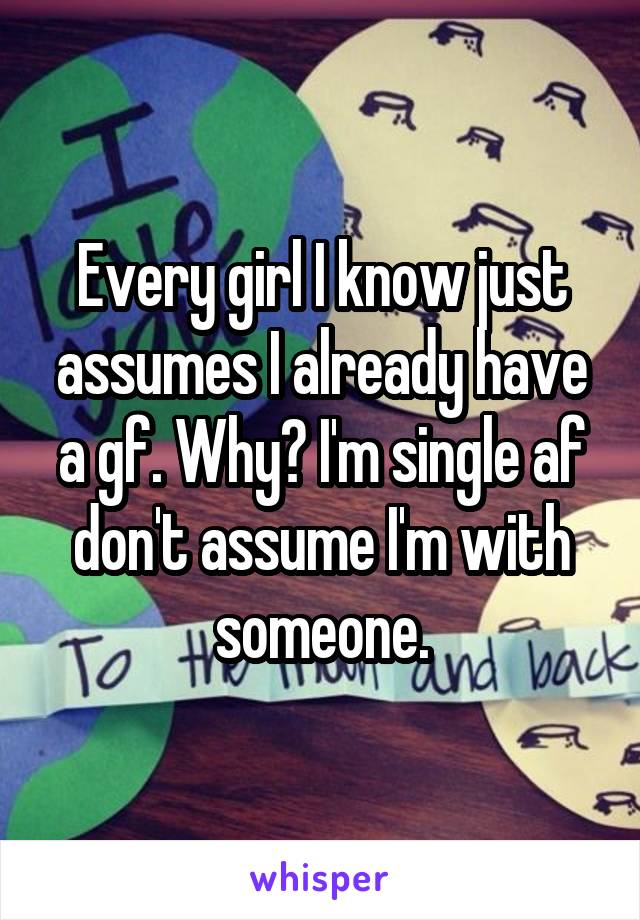 Every girl I know just assumes I already have a gf. Why? I'm single af don't assume I'm with someone.