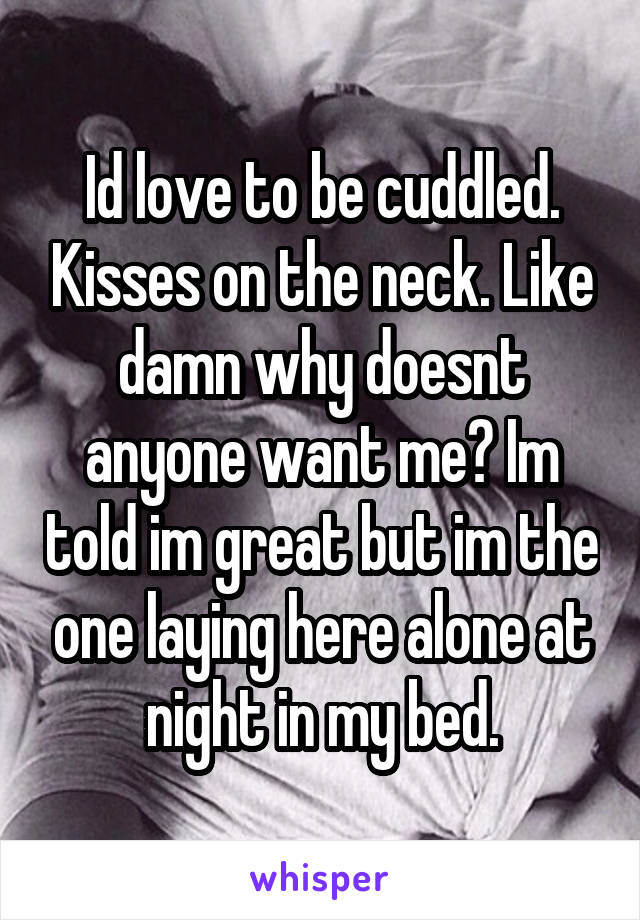 Id love to be cuddled. Kisses on the neck. Like damn why doesnt anyone want me? Im told im great but im the one laying here alone at night in my bed.