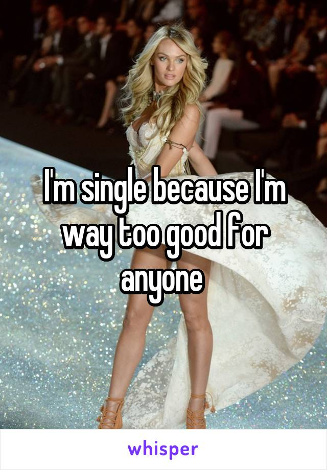 I'm single because I'm way too good for anyone